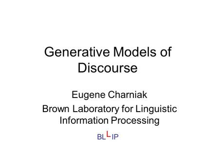 Generative Models of Discourse Eugene Charniak Brown Laboratory for Linguistic Information Processing BL IP L.