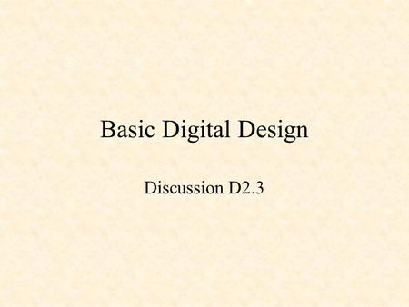 Basic Digital Design Discussion D2.3. Basic Digital Design Sum of Products Design –Minterms Product of Sums Design –Maxterms.