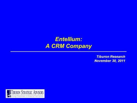 Entellium: A CRM Company Tiburon Research November 30, 2011.