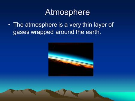 Atmosphere The atmosphere is a very thin layer of gases wrapped around the earth.