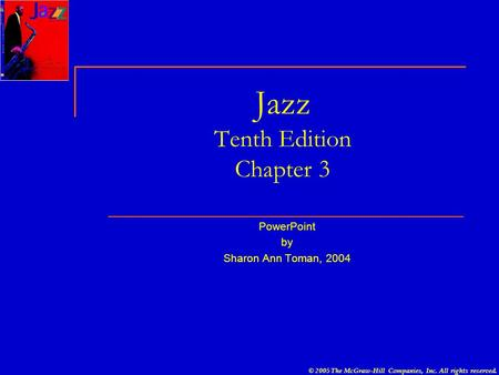 © 2005 The McGraw-Hill Companies, Inc. All rights reserved. Jazz Tenth Edition Chapter 3 PowerPoint by Sharon Ann Toman, 2004.