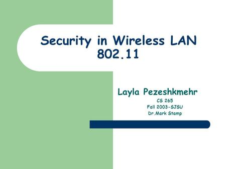 Security in Wireless LAN 802.11 Layla Pezeshkmehr CS 265 Fall 2003-SJSU Dr.Mark Stamp.