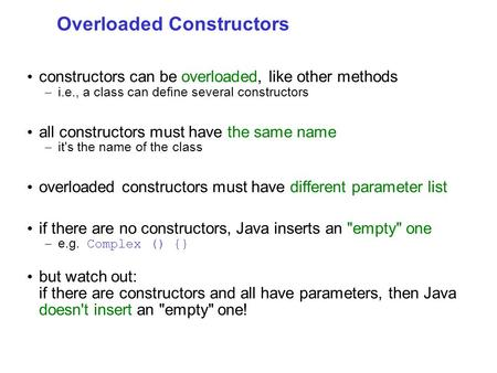 Overloaded Constructors constructors can be overloaded, like other methods – i.e., a class can define several constructors all constructors must have the.