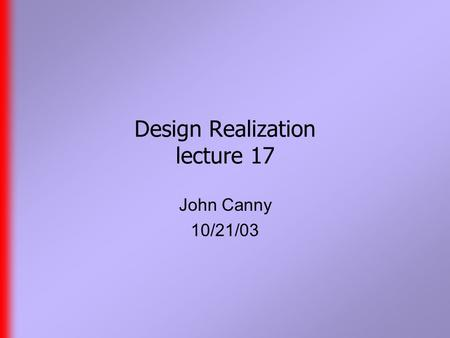 Design Realization lecture 17 John Canny 10/21/03.