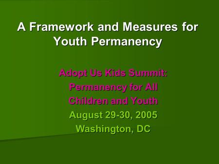 A Framework and Measures for Youth Permanency Adopt Us Kids Summit: Permanency for All Children and Youth August 29-30, 2005 Washington, DC.