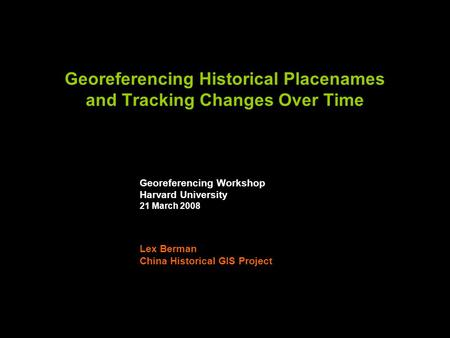 Georeferencing Historical Placenames and Tracking Changes Over Time Georeferencing Workshop Harvard University 21 March 2008 Lex Berman China Historical.
