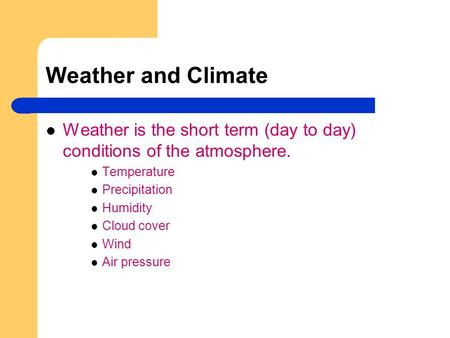 Weather and Climate Weather is the short term (day to day) conditions of the atmosphere. Temperature Precipitation Humidity Cloud cover Wind Air pressure.