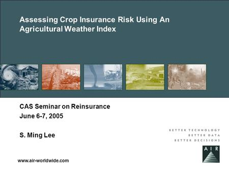 Www.air-worldwide.com Assessing Crop Insurance Risk Using An Agricultural Weather Index CAS Seminar on Reinsurance June 6-7, 2005 S. Ming Lee.