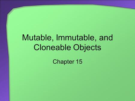 Mutable, Immutable, and Cloneable Objects Chapter 15.