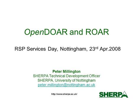 OpenDOAR and ROAR RSP Services Day, Nottingham, 23 rd Apr.2008 Peter Millington SHERPA Technical Development Officer SHERPA, University.