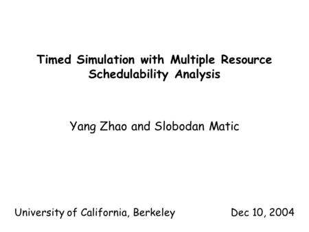 Timed Simulation with Multiple Resource Schedulability Analysis Yang Zhao and Slobodan Matic University of California, BerkeleyDec 10, 2004.