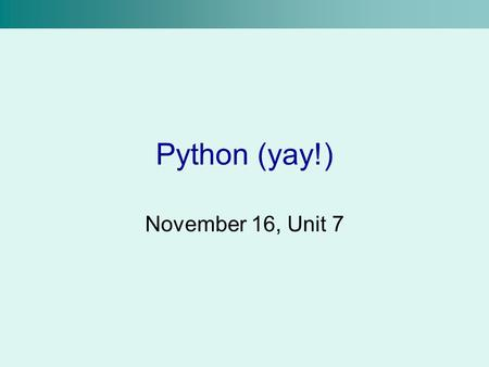 Python (yay!) November 16, Unit 7. Recap We can store values in variables using an assignment statement >>>x = 4 + 8 We can get input from the user using.