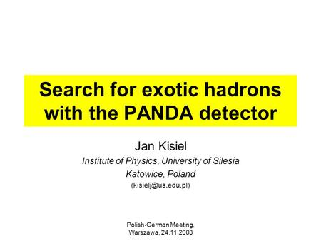Polish-German Meeting, Warszawa, 24.11.2003 Search for exotic hadrons with the PANDA detector Jan Kisiel Institute of Physics, University of Silesia Katowice,