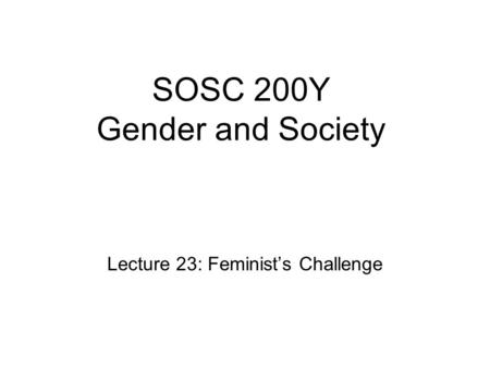 SOSC 200Y Gender and Society Lecture 23: Feminist's Challenge.