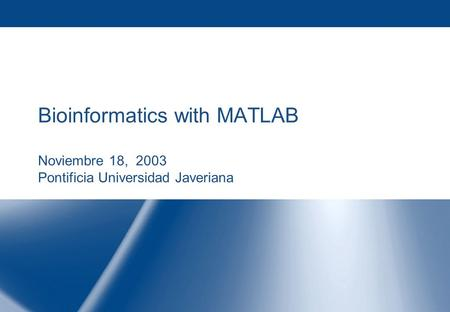 Bioinformatics with <strong>MATLAB</strong> Noviembre 18, 2003 Pontificia Universidad Javeriana.