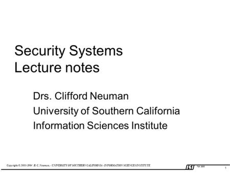 Copyright © 2003-2004 B. C. Neuman, - UNIVERSITY OF SOUTHERN CALIFORNIA - INFORMATION SCIENCES INSTITUTE Fall 2003 1 Security Systems Lecture notes Drs.