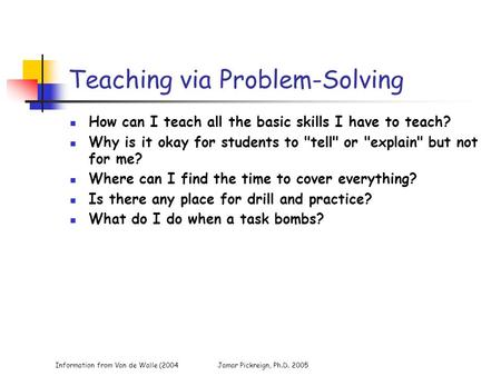 Information from Van de Walle (2004Jamar Pickreign, Ph.D. 2005 Teaching via Problem-Solving How can I teach all the basic skills I have to teach? Why is.