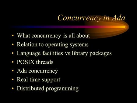 Concurrency in Ada What concurrency is all about Relation to operating systems Language facilities vs library packages POSIX threads Ada concurrency Real.
