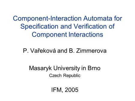 Component-Interaction Automata for Specification and Verification of Component Interactions P. Vařeková and B. Zimmerova Masaryk University in Brno Czech.