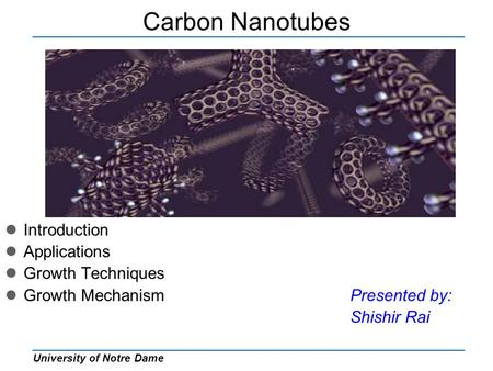 University of Notre Dame Carbon Nanotubes Introduction Applications Growth Techniques Growth MechanismPresented by: Shishir Rai.