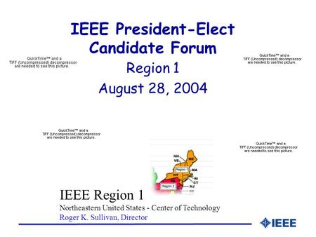 IEEE President-Elect Candidate Forum Region 1 August 28, 2004 IEEE Region 1 Northeastern United States - Center of Technology Roger K. Sullivan, Director.