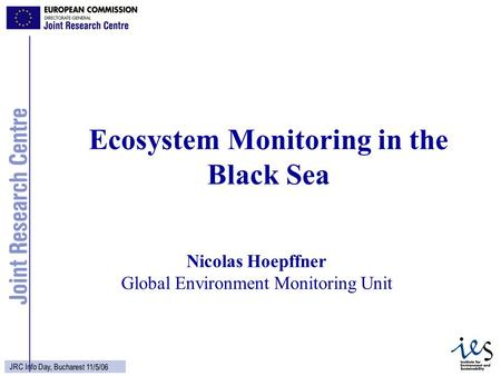 1 JRC Info Day, Bucharest 11/5/06 Nicolas Hoepffner Global Environment Monitoring Unit Ecosystem Monitoring in the Black Sea.
