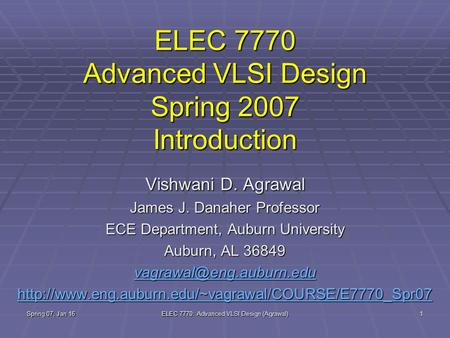Spring 07, Jan 16 ELEC 7770: Advanced VLSI Design (Agrawal) 1 ELEC 7770 Advanced VLSI Design Spring 2007 Introduction Vishwani D. Agrawal James J. Danaher.