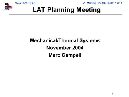 GLAST LAT ProjectLAT Mgr's Meeting November 17, 2004 1 LAT Planning Meeting Mechanical/Thermal Systems November 2004 Marc Campell.