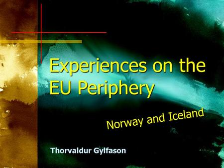 Experiences on the EU Periphery Norway and Iceland Thorvaldur Gylfason.