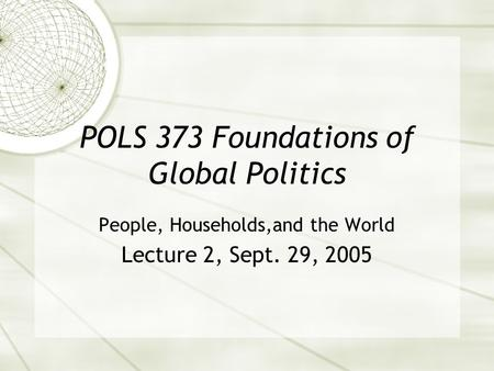POLS 373 Foundations of Global Politics People, Households,and the World Lecture 2, Sept. 29, 2005.