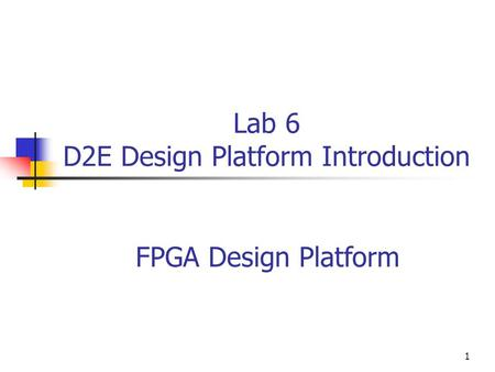 1 Lab 6 D2E Design Platform Introduction FPGA Design Platform.