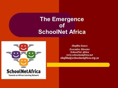 The Emergence of SchoolNet Africa Shafika Isaacs Executive Director SchoolNet Africa