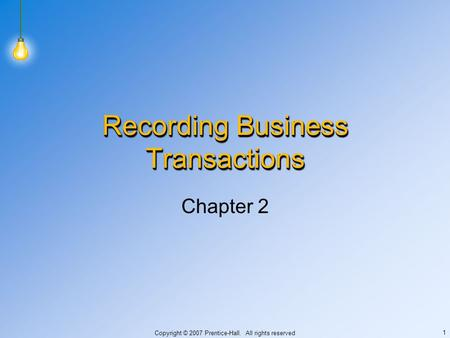 Copyright © 2007 Prentice-Hall. All rights reserved 1 Recording Business Transactions Chapter 2.