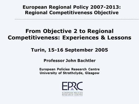 European Regional Policy 2007-2013: Regional Competitiveness Objective From Objective 2 to Regional Competitiveness: Experiences & Lessons Turin, 15-16.