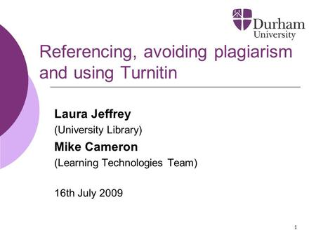 1 Referencing, avoiding plagiarism and using Turnitin Laura Jeffrey (University Library) Mike Cameron (Learning Technologies Team) 16th July 2009.