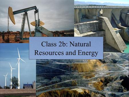 Class 2b: Natural <strong>Resources</strong> <strong>and</strong> <strong>Energy</strong>. Today's class What is a <strong>resource</strong>? Ecological footprints Natural <strong>resources</strong> <strong>and</strong> <strong>resource</strong>-based economies Example: