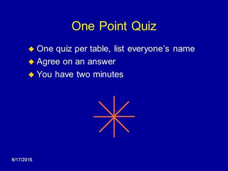 6/17/2015 One Point Quiz  One quiz per table, list everyone's name  Agree on an answer  You have two minutes.