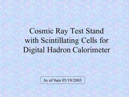 Cosmic Ray Test Stand with Scintillating Cells for Digital Hadron Calorimeter As of 9am 05/19/2003.