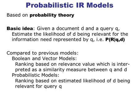 Probabilistic IR Models Based on probability theory Basic idea : Given a document d and a query q, Estimate the likelihood of d being relevant for the.