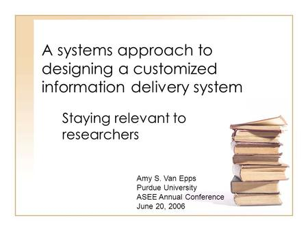 A systems approach to designing a customized information delivery system Staying relevant to researchers Amy S. Van Epps Purdue University ASEE Annual.