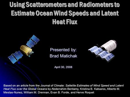 Using Scatterometers and Radiometers to Estimate Ocean Wind Speeds and Latent Heat Flux Presented by: Brad Matichak April 30, 2008 Based on an article.