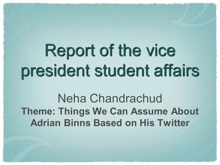 Report of the vice president student affairs Neha Chandrachud Theme: Things We Can Assume About Adrian Binns Based on His Twitter.