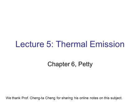 Lecture 5: Thermal Emission Chapter 6, Petty We thank Prof. Cheng-ta Cheng for sharing his online notes on this subject.