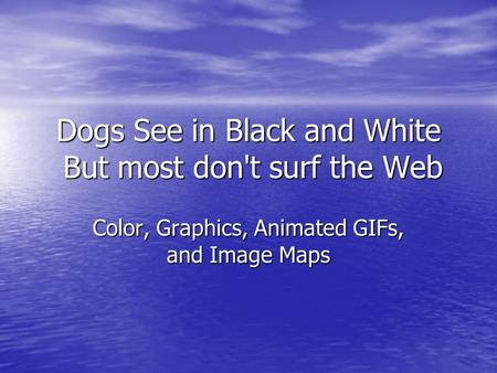 Dogs See in Black and White But most don't surf the Web Color, Graphics, Animated GIFs, and Image Maps.