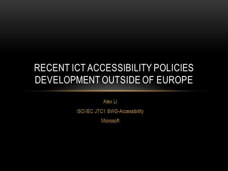 Alex Li ISO/IEC JTC1 SWG-Accessibility Microsoft RECENT ICT ACCESSIBILITY POLICIES DEVELOPMENT OUTSIDE OF EUROPE.