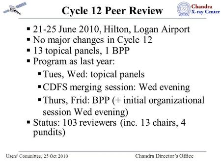 Users' Committee, 25 Oct 2010 Chandra Director's Office Cycle 12 Peer Review  21-25 June 2010, Hilton, Logan Airport  No major changes in Cycle 12 