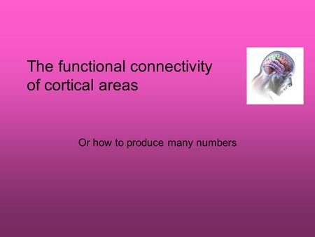 The functional connectivity of cortical areas Or how to produce many numbers.