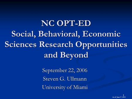 1 NC OPT-ED Social, Behavioral, Economic Sciences Research Opportunities and Beyond September 22, 2006 Steven G. Ullmann University of Miami As of June.