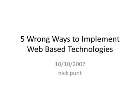 5 Wrong Ways to Implement Web Based Technologies 10/10/2007 nick punt.