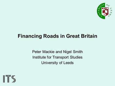 Financing Roads in Great Britain Peter Mackie and Nigel Smith Institute for Transport Studies University of Leeds.